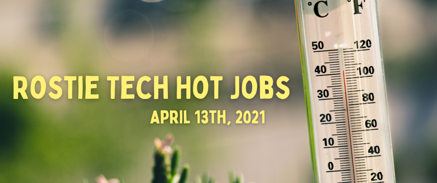 Rostie Tech Hot Jobs: April 13th, 2021